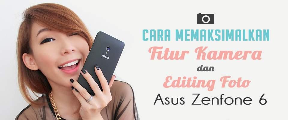 Cara Memaksimalkan Fitur Kamera dan Editing Foto di Asus Zenfone 6