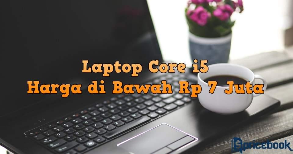 Ini 5 Laptop Intel Core i5 Harga di Bawah Rp 7 Juta