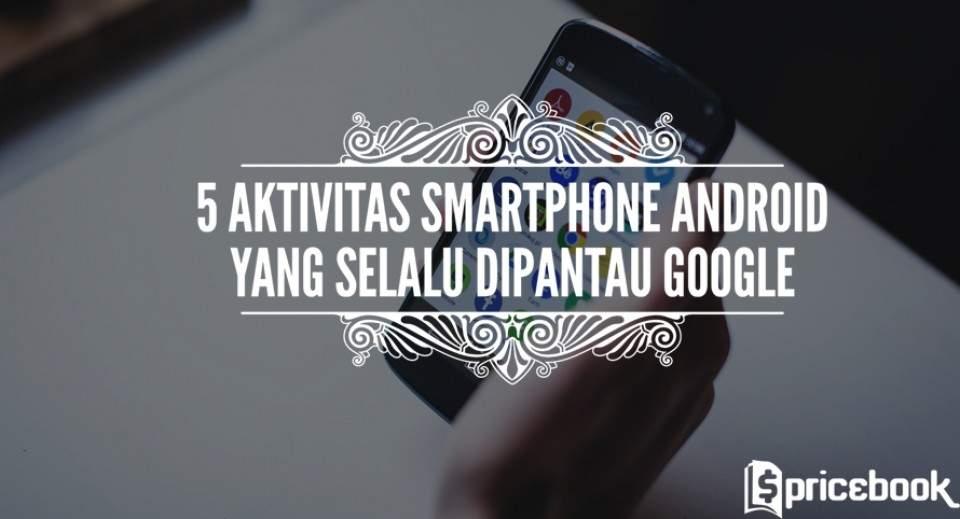 5 Aktivitas di Smartphone Android yang Terus Dipantau oleh Google