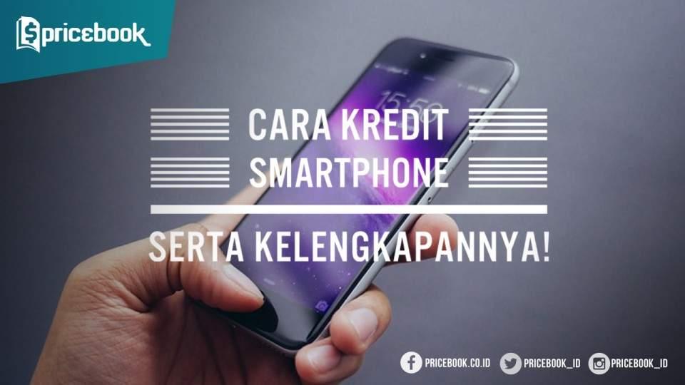Beginilah Cara Kredit Smartphone dan Kelengkapan yang Harus Disiapkan