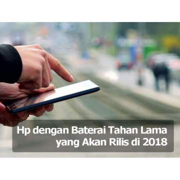 Hp dengan Baterai Tahan Lama yang Akan Rilis di 2018
